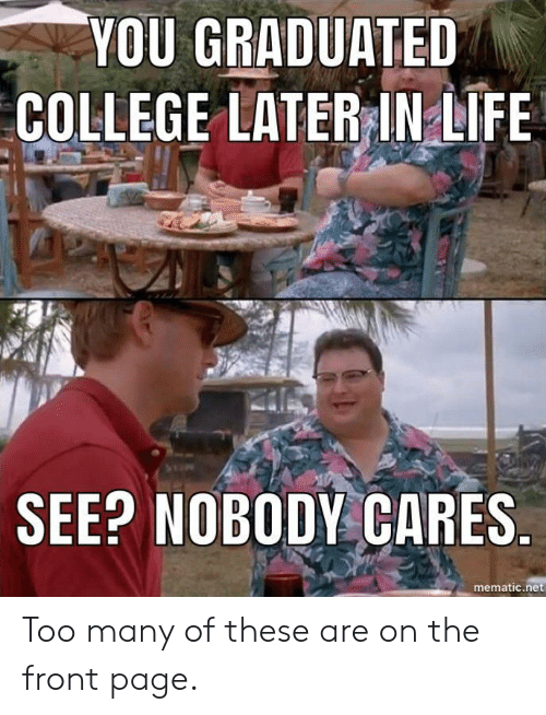 see nobody cares: YOU GRADUATED  COLLEGE LATERINLIFE  SEE? NOBODY CARES  mematic.net Too many of these are on the front page.
