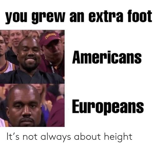 Grew: you grew an extra foot  CAVRLI  Americans  Europeans It's not always about height
