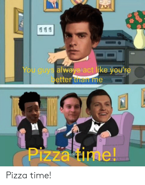 Pizza, Time, and You: You guys alwaysact like you're  better than me  Pizza time! Pizza time!