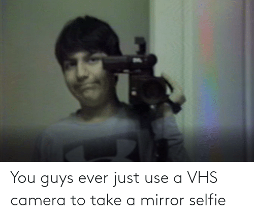 vhs: You guys ever just use a VHS camera to take a mirror selfie