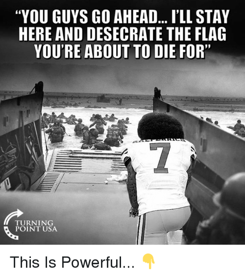 "Memes, Powerful, and 🤖: ""YOU GUYS GO AHEAD... I'LL STAY  HERE AND DESECRATE THE FLAG  YOU'RE ABOUT TO DIE FOR""  TURNING  POINT USA This Is Powerful... 👇"