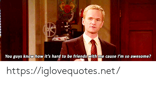 Its Hard: You guys know how it's hard to be friends with me cause I'm so awesome? https://iglovequotes.net/