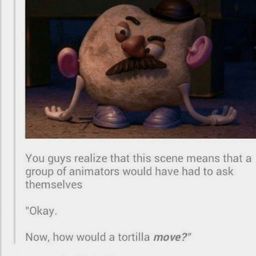 "Okay, How, and Ask: You guys realize that this scene means that a  group of animators would have had to ask  themselves  ""Okay.  Now, how would a tortilla move?"""