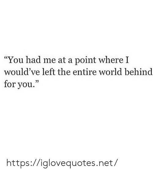 """World, Net, and You: """"You had me at a point where I  would've left the entire world behind  for you."""" https://iglovequotes.net/"""