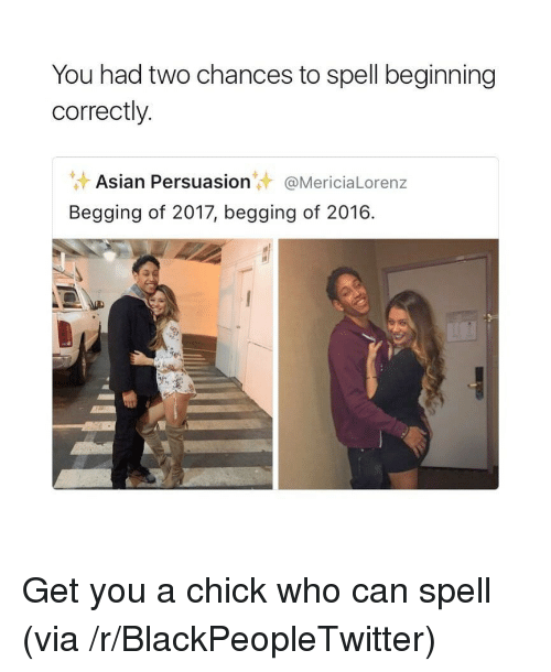 Can Spell: You had two chances to spell beginning  correctly.  Asian Persuasion@MericiaLorenz  Begging of 2017, begging of 2016. <p>Get you a chick who can spell (via /r/BlackPeopleTwitter)</p>
