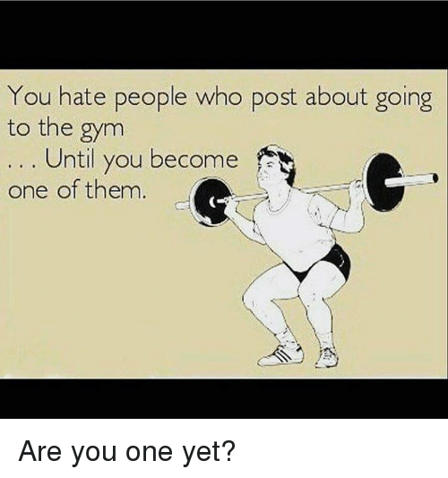 Memes, 🤖, and The Gym: You hate people who post about going  to the gym  Until you become  one of them Are you one yet?