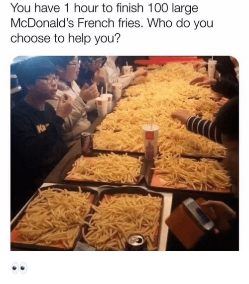 french fries: You have 1 hour to finish 100 large  McDonald's French fries. Who do you  choose to help you?  fa 👀