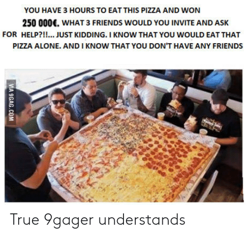 you dont have any friends: YOU HAVE 3 HOURS TO EAT THIS PIZZA AND WON  250 000. WHAT 3 FRIENDS WOULD YOU INVITE AND ASK  FOR HELP?!!... JUST KIDDING. I KNOW THAT YOU WOULD EAT THAT  PIZZA ALONE. AND I KNOW THAT YOU DON'T HAVE ANY FRIENDS True 9gager understands