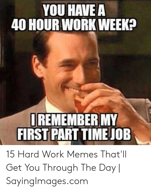 Hard Work Meme: YOU HAVE A  40 HOUR WORK WEEK  REMEMBER MY  FIRST PART TIME JOE 15 Hard Work Memes That'll Get You Through The Day | SayingImages.com