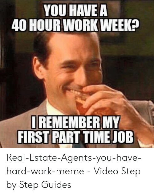 Hard Work Meme: YOU HAVE A  40 HOUR WORK WEEK  REMEMBER MY  FIRST PART TIME JOE Real-Estate-Agents-you-have-hard-work-meme - Video Step by Step Guides