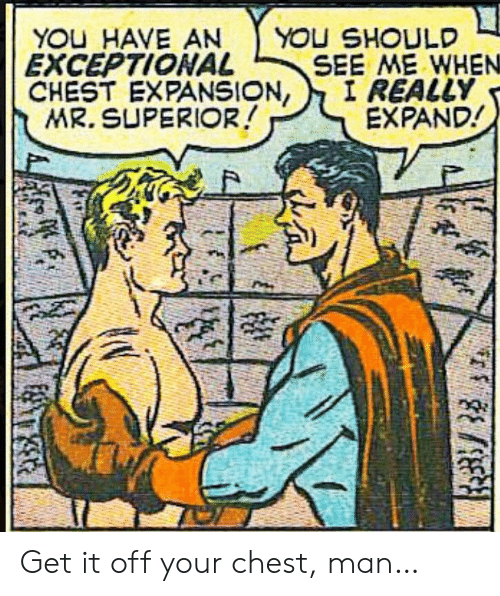 Superior, Man, and You: YOU HAVE AN  EXCEPTIONAL  CHEST EXPANSION,  MR. SUPERIOR!  YOU SHOULD  SEE ME WHEN  I REALLY  EXPAND! Get it off your chest, man…