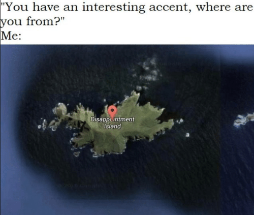 """Island, You, and Accent: """"You have an interesting accent, where are  you from?""""  Me:  Disappeintment  Island"""