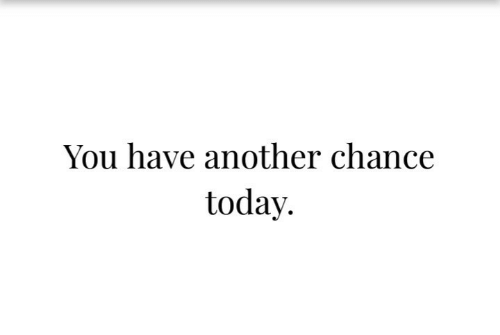 Today, Another, and You: You have another chance  today.
