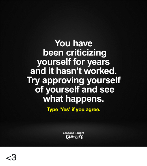 Approvation: You have  been criticizing  yourself for years  and it hasn't worked  Try approving yourself  of yourself and see  what happens.  Type 'Yes' if you agree.  Lessons Taught  By LIFE <3