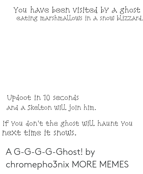 Dank, Memes, and Target: You have been visited bY a ghost  eating marshmallows in a show blizzard  Updoot in 10 seconds  and a Skelton will join him.  If You don't the ghost will haunt You  next time it snows. A G-G-G-G-Ghost! by chromepho3nix MORE MEMES