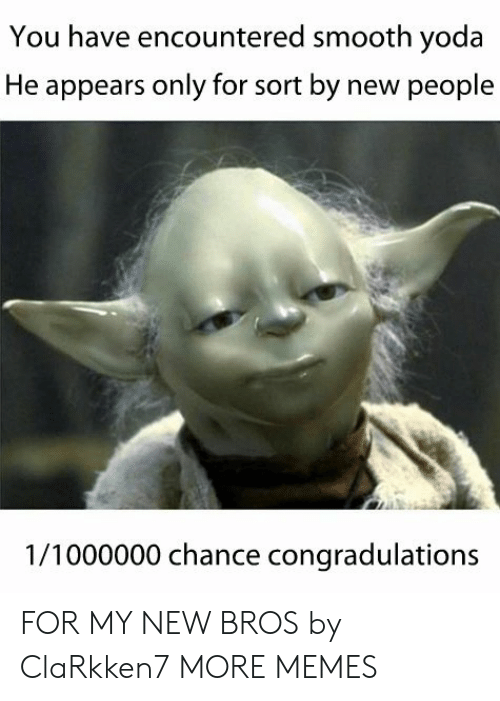 Dank, Memes, and Smooth: You have encountered smooth yoda  He appears only for sort by new people  1/1000000 chance congradulations FOR MY NEW BROS by ClaRkken7 MORE MEMES