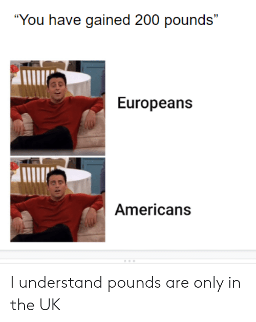 """You, Americans, and  Understand: """"You have gained 200 pounds""""  Europeans  Americans I understand pounds are only in the UK"""
