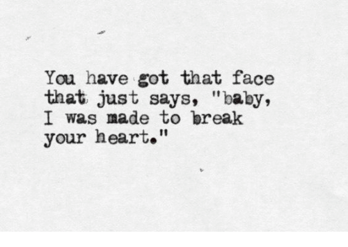 "break your heart: You have got that face  that just says, ""baby,  I was made to break  your heart."""