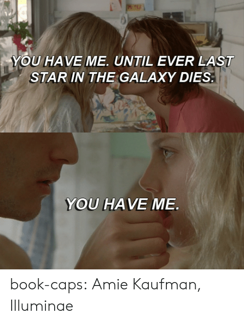The Galaxy: YOU HAVE ME. UNTIL EVER LAST  STAR IN THE GALAXY DIES   YOU HAVE ME book-caps: Amie Kaufman, Illuminae