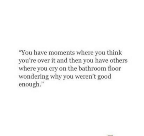 """Good, Cry, and Why: You have moments where you think  you're over it and then you have others  where you cry on the bathroom floor  wondering why you weren't good  enough."""""""