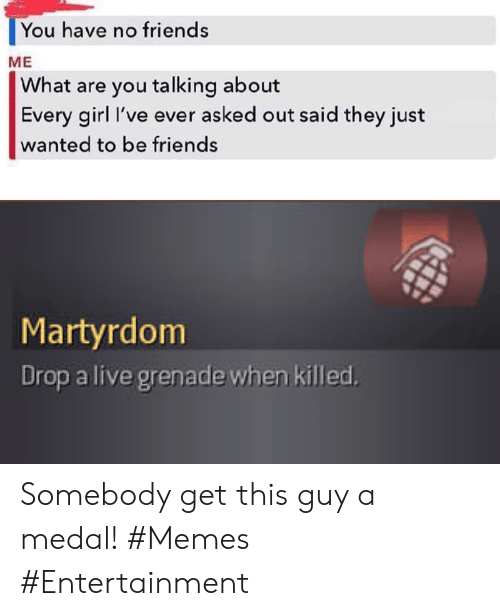 Friends, Memes, and Girl: You have no friends  ME  What are you talking about  Every girl I've ever asked out said they just  wanted to be friends  Martyrdom  Drop a live grenade when killed Somebody get this guy a medal! #Memes #Entertainment