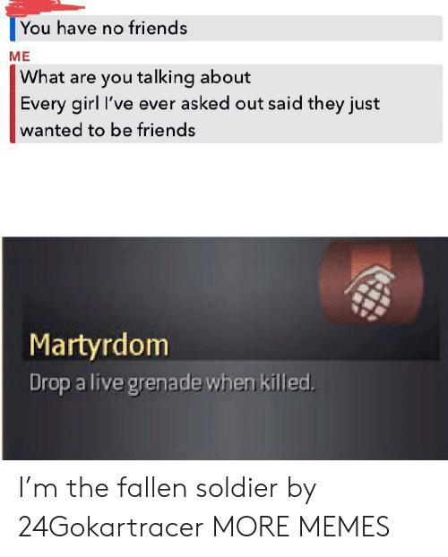 grenade: You have no friends  ME  What are you talking about  Every girl I've ever asked out said they just  wanted to be friends  Martyrdom  Drop a live grenade when killed. I'm the fallen soldier by 24Gokartracer MORE MEMES