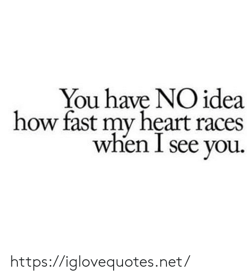 i see you: You have NO idea  how fast my heart races  when I see you. https://iglovequotes.net/