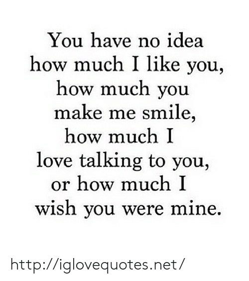 Love, Http, and Smile: You have no idea  how much I like you,  how much you  make me smile,  how much I  love talking to you,  or how much I  wish you were  mine. http://iglovequotes.net/