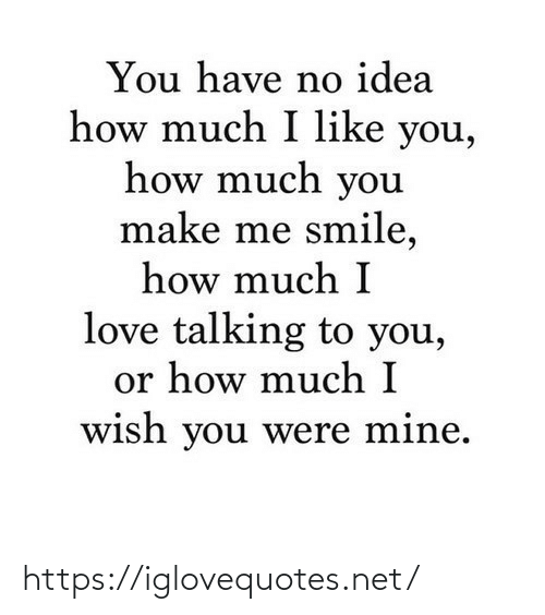 I Wish: You have no idea  how much I like you,  how much you  make me smile,  how much I  love talking to you,  or how much I  wish you were mine. https://iglovequotes.net/