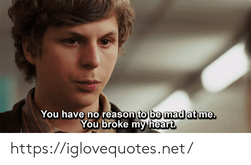 Mad At Me: You have no reason to be mad at me.  You broke my heart https://iglovequotes.net/