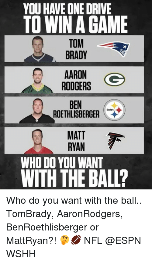 Rodgering: YOU HAVE ONE DRIVE  TO WIN GAME  TOM  BRADY  AARON  Go  RODGERS  BEN  ROETHLISBERGER  MATT  RYAN  WHO DO YOU WANT  WITH THE BALL? Who do you want with the ball.. TomBrady, AaronRodgers, BenRoethlisberger or MattRyan?! 🤔🏈 NFL @ESPN WSHH