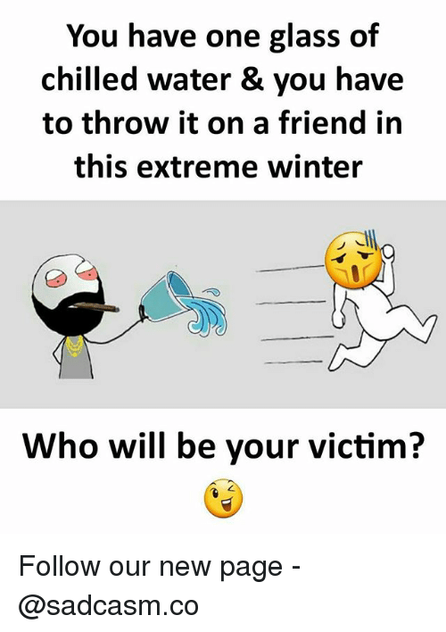 chilled: You have one glass of  chilled water & you have  to throw it on a friend in  this extreme winter  Who will be your victim? Follow our new page - @sadcasm.co