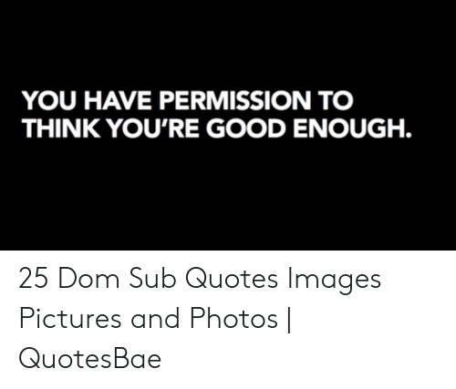 YOU HAVE PERMISSION TO THINK YOU\'RE GOOD ENOUGH 25 Dom Sub ...
