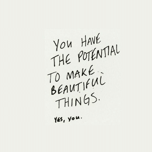 Beautiful, Yes, and Make: You HAVE  THE POTENTIAL  TO MAKE  BEAUTIFUL  THINGS  YES, you