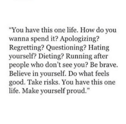 "Questioning: ""You have this one life. How do you  wanna spend it? Apologizing?  Regretting? Questioning? Hating  yourself? Dieting? Running after  people who don't see you? Be brave.  Believe in yourself. Do what feels  good. Take risks. You have this one  life. Make yourself proud.""  12"