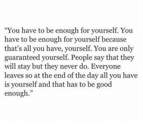 """Good, Never, and Day: """"You have to be enough for yourself. You  have to be enough for yourself because  that's all you have, yourself. You are only  guaranteed yourself. People say that they  will stay but they never do. Everyone  leaves so at the end of the day all you have  is yourself and that has to be good  enough."""