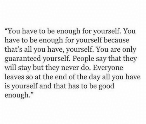 "people-say: ""You have to be enough for yourself. You  have to be enough for yourself because  that's all you have, yourself. You are only  guaranteed yourself. People say that they  will stay but they never do. Everyone  leaves so at the end of the day all you have  is yourself and that has to be good  enough."""