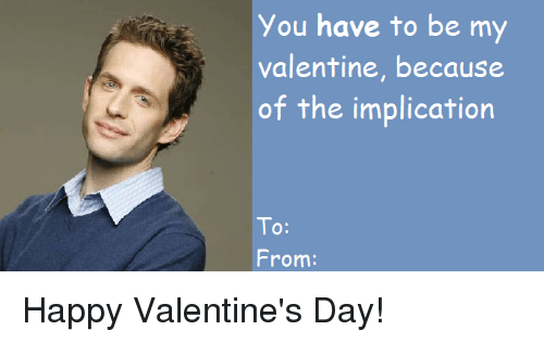 Memes, Valentine's Day, and Happy: You have to be my  valentine, because  of the implication  To:  10:  From: Happy Valentine's Day!