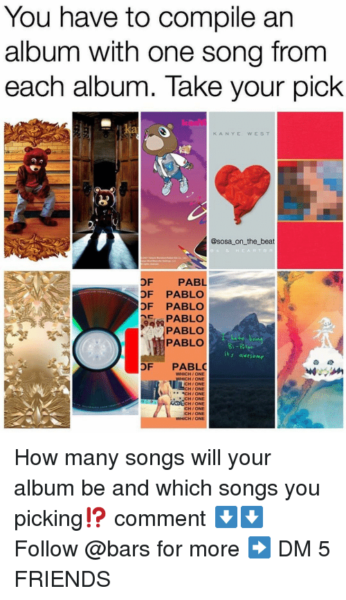Friends, Memes, and Songs: You have to compile an  album with one song from  each album. Take your pick  K ANYE  WES T  @sosa on the beat  e & HEARTBR  OF PABL  OF PABLO  OF PABLO  EPABLO  PABLO  PABLO  t awesome  OF PABLO  WHICH/ONE  ICH/ONE  CHI ONE  HI ONE  CH / ONE  CH/ ONE  DECH/ ONE  CH/ONE  CH / ONE  WHICH/ ONE How many songs will your album be and which songs you picking⁉️ comment ⬇️⬇️ Follow @bars for more ➡️ DM 5 FRIENDS