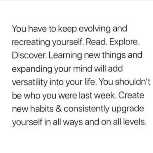 evolving: You have to keep evolving and  recreating yourself. Read. Explore.  Discover. Learning new things and  expanding your mind will add  versatility into your life. You shouldn't  be who you were last week. Create  new habits & consistently upgrade  yourself in all ways and on all levels.