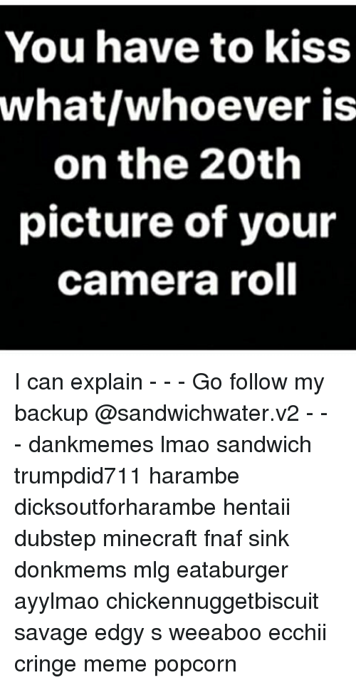Harambism: You have to kiss  what whoever is  on the 20th  picture of your  camera roll I can explain - - - Go follow my backup @sandwichwater.v2 - - - dankmemes lmao sandwich trumpdid711 harambe dicksoutforharambe hentaii dubstep minecraft fnaf sink donkmems mlg eataburger ayylmao chickennuggetbiscuit savage edgy s weeaboo ecchii cringe meme popcorn