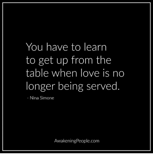 Nina Simone: You have to lear  to get up from the  table when love is no  longer being served  Nina Simone  Awakening People.com