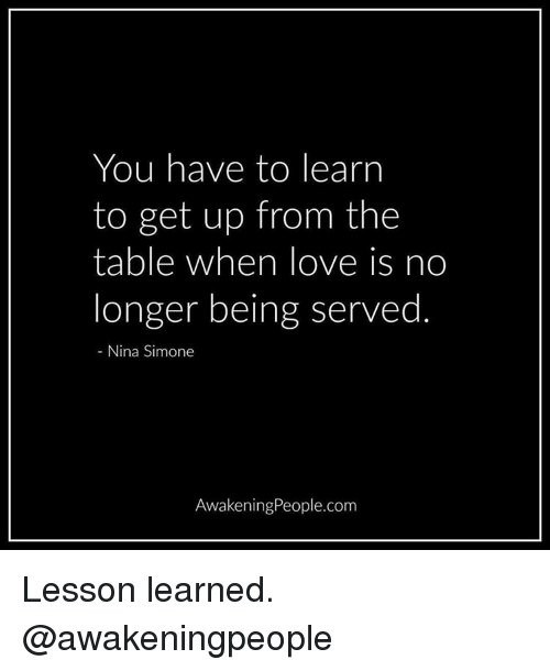 Nina Simone: You have to learn  to get up from the  table when love is no  longer being served  Nina Simone  AwakeningPeople.com Lesson learned. @awakeningpeople