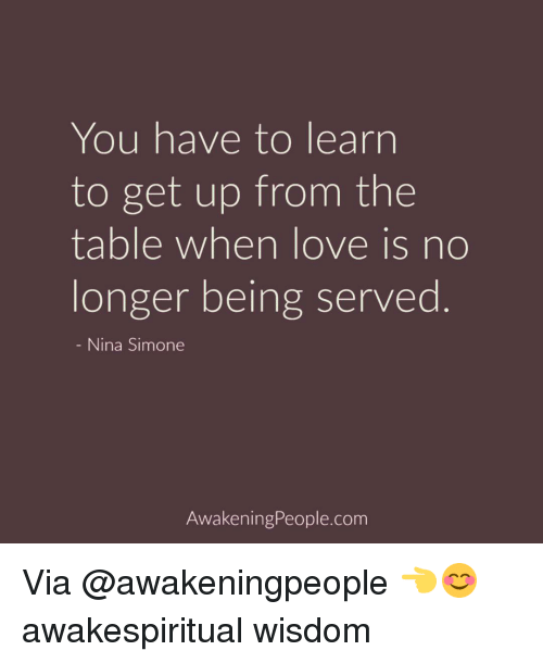 Nina Simone: You have to learn  to get up from the  table when love is no  longer being served  Nina Simone  Awakening People.com Via @awakeningpeople 👈😊 awakespiritual wisdom