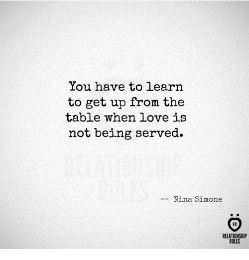 Nina Simone: You have to learn  to get up from the  table when love is  not being served.  Nina Simone  RELATIONSHIP  RULES
