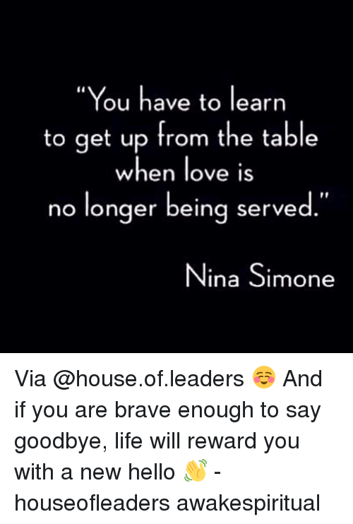 """Nina Simone: """"You have to learn  to get up from the table  when love is  no longer being serve  Nina Simone Via @house.of.leaders ☺ And if you are brave enough to say goodbye, life will reward you with a new hello 👋 - houseofleaders awakespiritual"""
