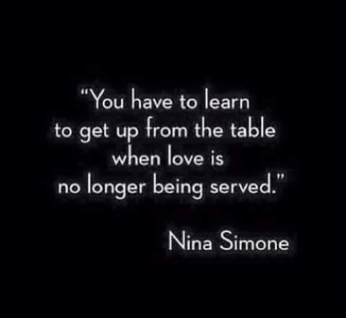 """Nina Simone: """"You have to learn  to get up from the table  when love iS  no longer being served""""  Nina Simone"""