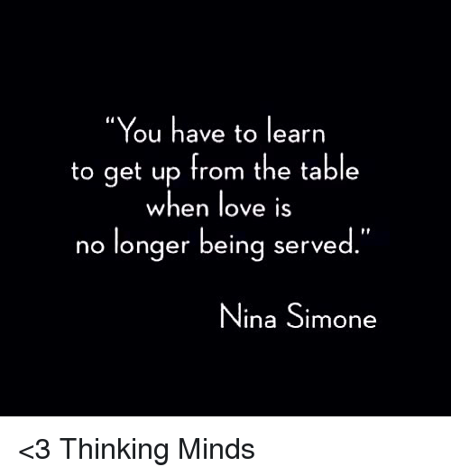 """Nina Simone: """"You have to learn  to get up from the table  when love is  no longer being served  Nina Simone <3 Thinking Minds"""