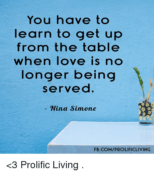 Nina Simone: You have to  learn to get up  from the table  when love is no  longer being  served  Nina Simone  FB.COMIPROLIFICLIVING <3 Prolific Living  .