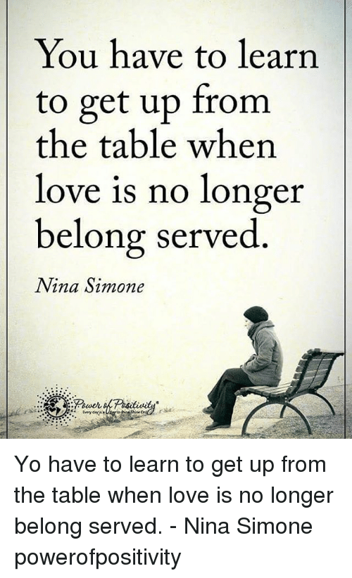 Nina Simone: You have to learn  to get up from  the table when  love is no longer  belong served  Nina Simone Yo have to learn to get up from the table when love is no longer belong served. - Nina Simone powerofpositivity